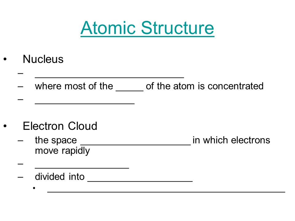 Atomic Structure Nucleus –___________________________ –where most of the _____ of the atom is concentrated –__________________ Electron Cloud –the spa