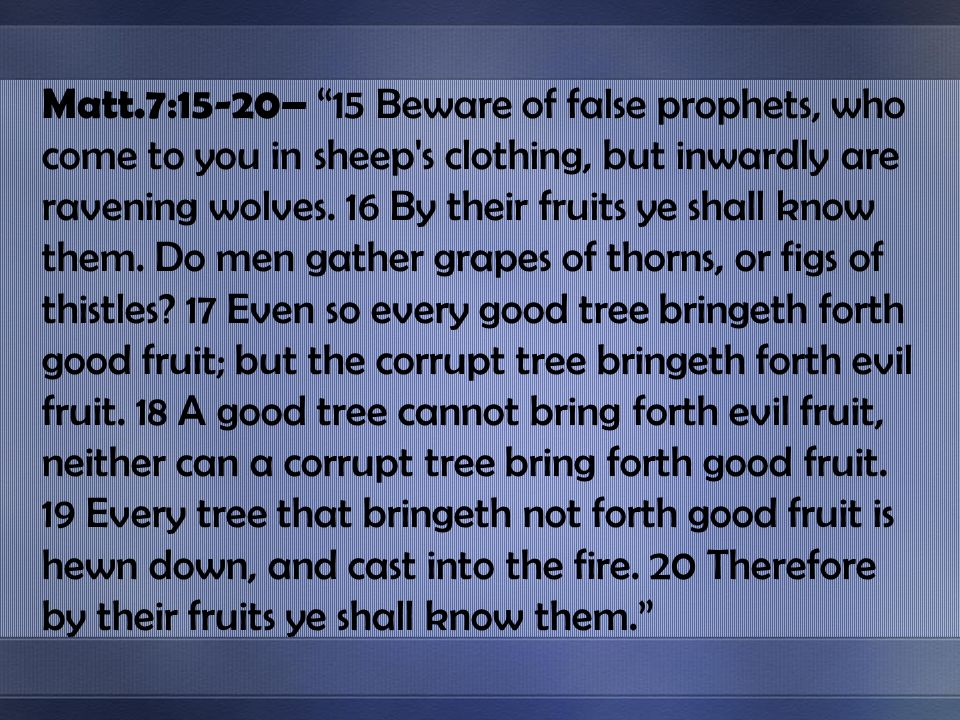 Matt.7:15-20– 15 Beware of false prophets, who come to you in sheep's clothing, but inwardly are ravening wolves. 16 By their fruits ye shall know the