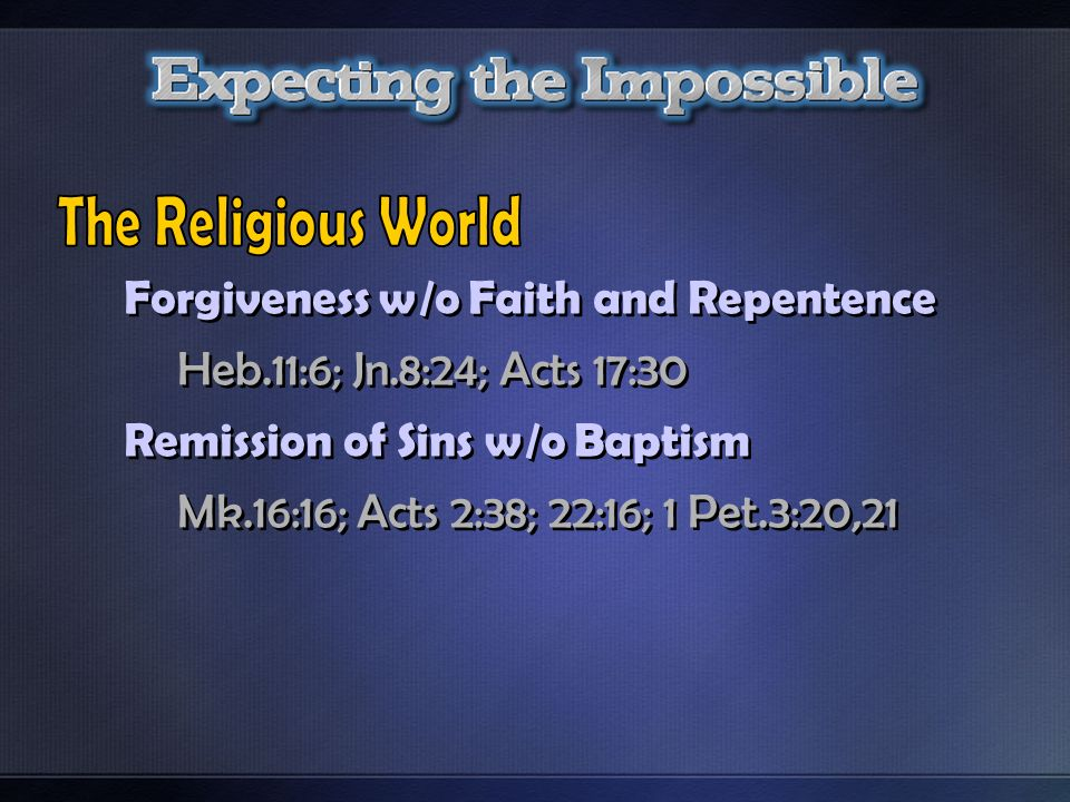 Forgiveness w/o Faith and Repentence Heb.11:6; Jn.8:24; Acts 17:30 Remission of Sins w/o Baptism Mk.16:16; Acts 2:38; 22:16; 1 Pet.3:20,21 Forgiveness