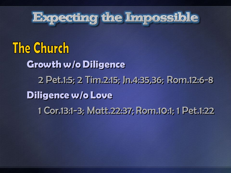 Growth w/o Diligence 2 Pet.1:5; 2 Tim.2:15; Jn.4:35,36; Rom.12:6-8 Diligence w/o Love 1 Cor.13:1-3; Matt.22:37; Rom.10:1; 1 Pet.1:22 Growth w/o Dilige