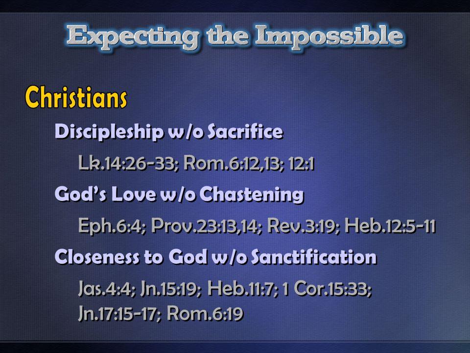 Discipleship w/o Sacrifice Lk.14:26-33; Rom.6:12,13; 12:1 Gods Love w/o Chastening Eph.6:4; Prov.23:13,14; Rev.3:19; Heb.12:5-11 Closeness to God w/o Sanctification Jas.4:4; Jn.15:19; Heb.11:7; 1 Cor.15:33; Jn.17:15-17; Rom.6:19 Discipleship w/o Sacrifice Lk.14:26-33; Rom.6:12,13; 12:1 Gods Love w/o Chastening Eph.6:4; Prov.23:13,14; Rev.3:19; Heb.12:5-11 Closeness to God w/o Sanctification Jas.4:4; Jn.15:19; Heb.11:7; 1 Cor.15:33; Jn.17:15-17; Rom.6:19
