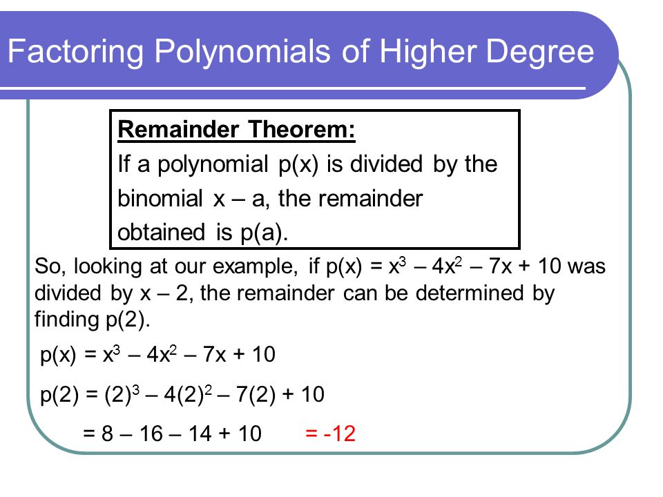Factoring Polynomials of Higher Degree Remainder Theorem: If a polynomial p(x) is divided by the binomial x – a, the remainder obtained is p(a). So, l