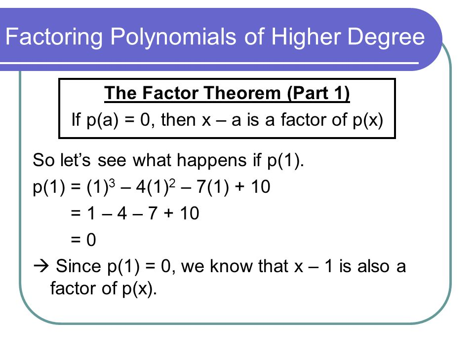 Factoring Polynomials of Higher Degree The Factor Theorem (Part 1) If p(a) = 0, then x – a is a factor of p(x) So lets see what happens if p(1). p(1)