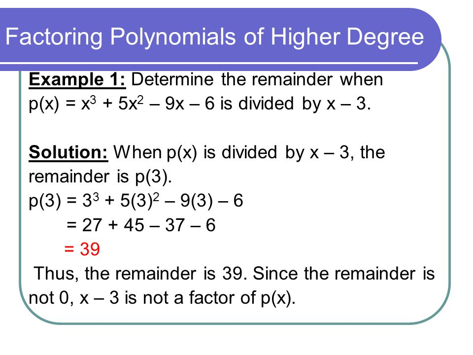 Factoring Polynomials of Higher Degree Example 1: Determine the remainder when p(x) = x 3 + 5x 2 – 9x – 6 is divided by x – 3. Solution: When p(x) is