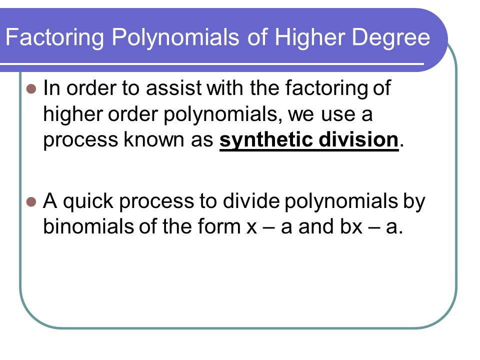Factoring Polynomials of Higher Degree Looking at our example: Synthetic Division 1)Create a L shape 2)Place a toward the upper left of the L 3)Record the coefficients of the polynomials inside the L 21 -4 -7 10 Write in decreasing degree and 0s need to be recorded as coefficients for any missing terms.