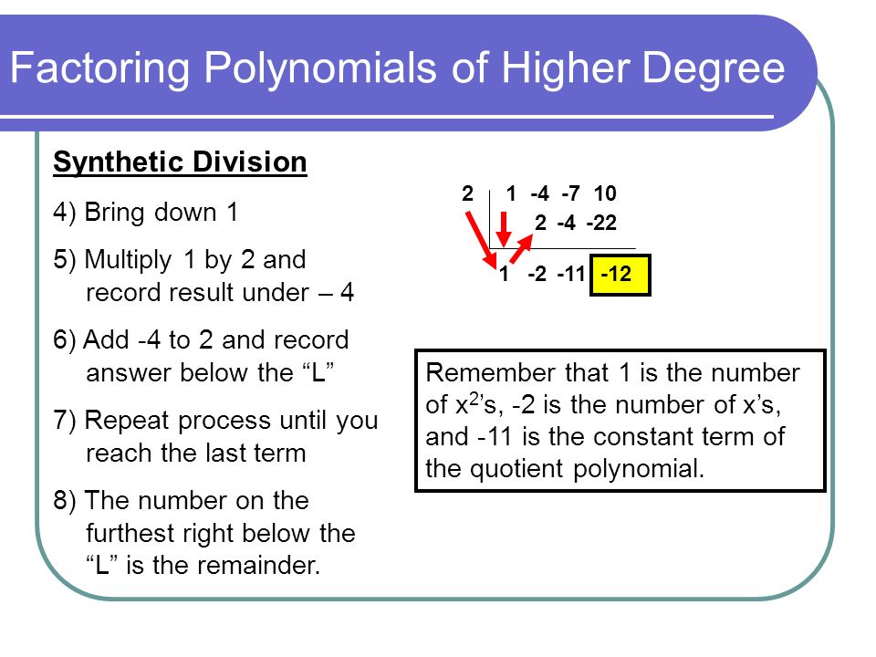 Factoring Polynomials of Higher Degree Example 2: Use synthetic division to find the quotient and remainder when x 3 – 4x 2 – 7x + 10 is divided by x – 5.