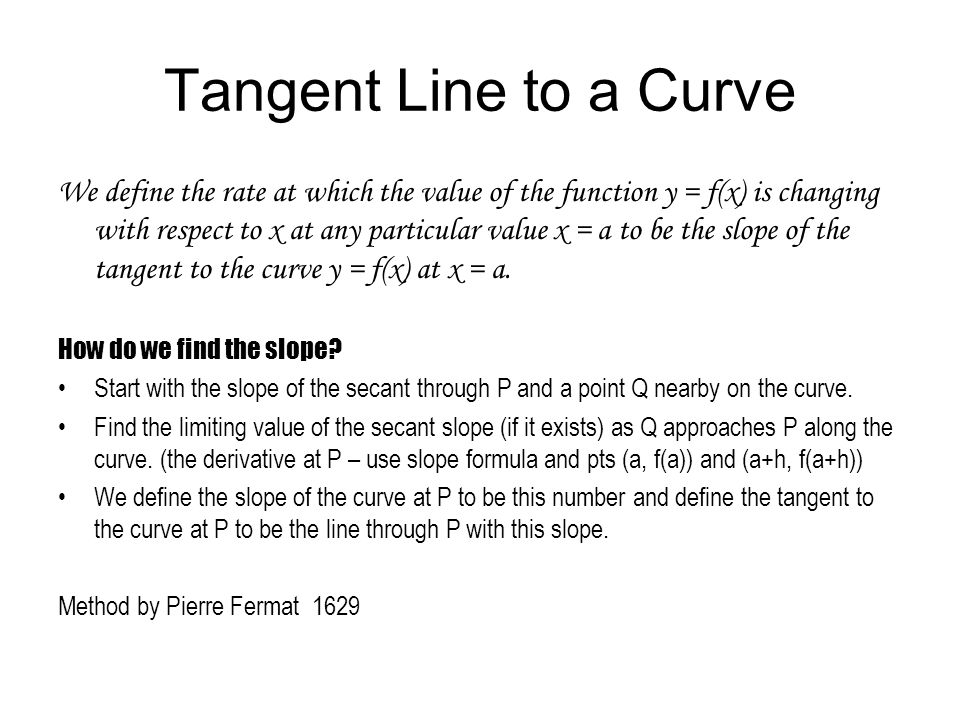 A line is tangent to a curve at the point P if the following 3 conditions are met: 1.P is both on the curve and on the line 2.The curve is smooth at the point P.