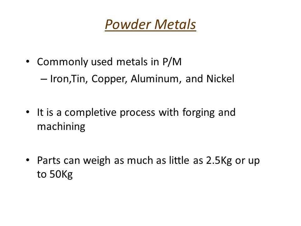 Powder Metals Commonly used metals in P/M – Iron,Tin, Copper, Aluminum, and Nickel It is a completive process with forging and machining Parts can wei