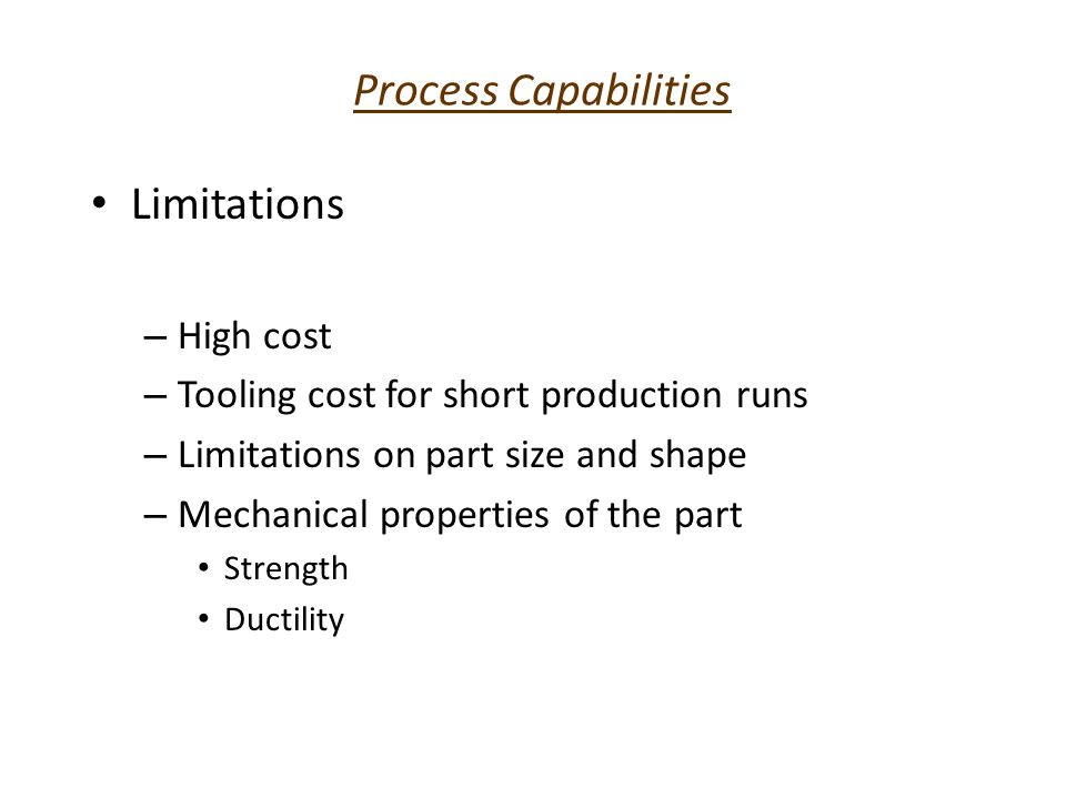 Process Capabilities Limitations – High cost – Tooling cost for short production runs – Limitations on part size and shape – Mechanical properties of
