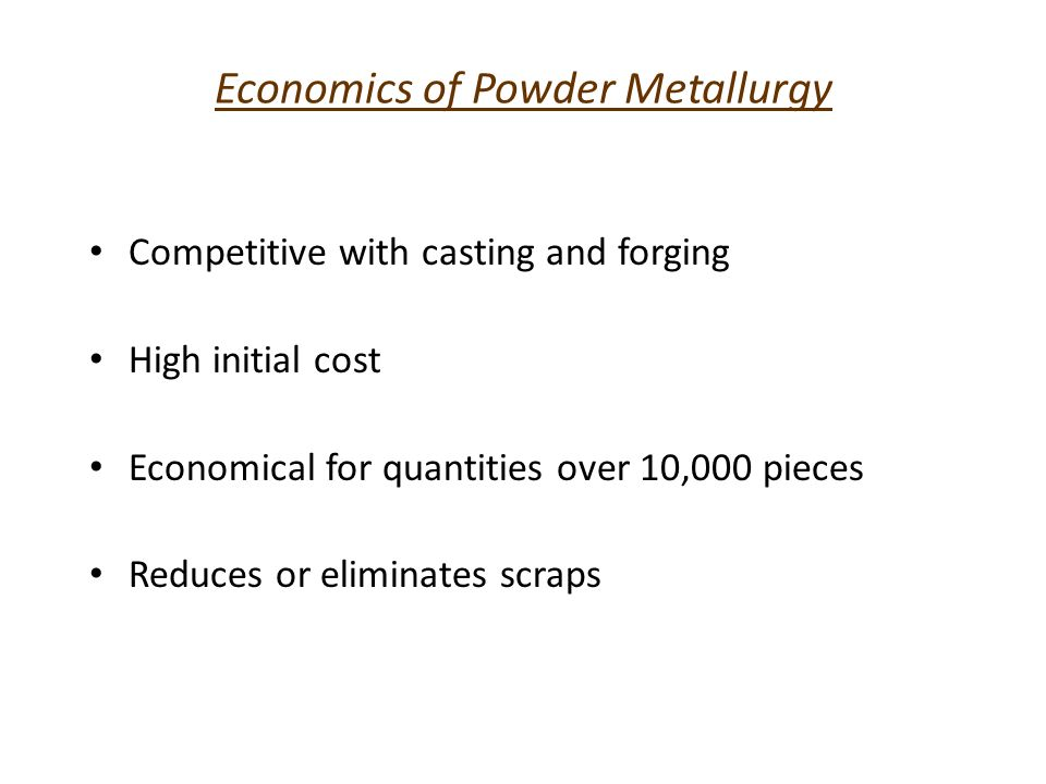 Economics of Powder Metallurgy Competitive with casting and forging High initial cost Economical for quantities over 10,000 pieces Reduces or eliminat