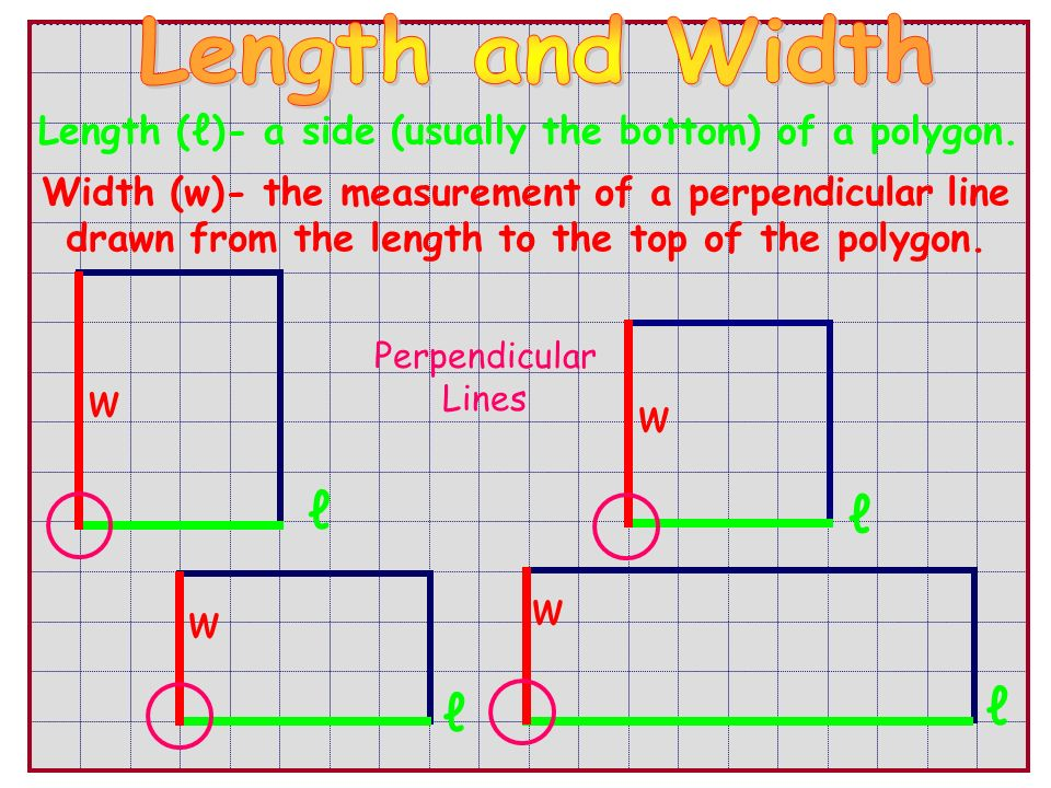 Length ()- a side (usually the bottom) of a polygon. Width (w)- the measurement of a perpendicular line drawn from the length to the top of the polygo