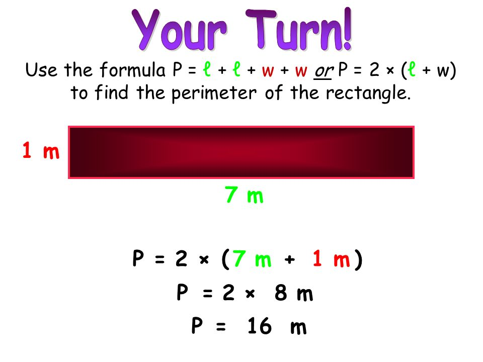 © 2007 M. Tallman P= P=16m 7 m1 m × ( 2)+ P= 8 m ×2 1 m 7 m Use the formula P = + + w + w or P = 2 × ( + w) to find the perimeter of the rectangle.
