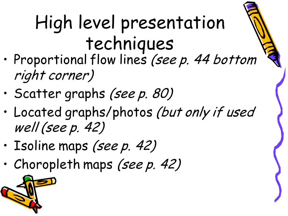 High level presentation techniques Proportional flow lines (see p. 44 bottom right corner) Scatter graphs (see p. 80) Located graphs/photos (but only