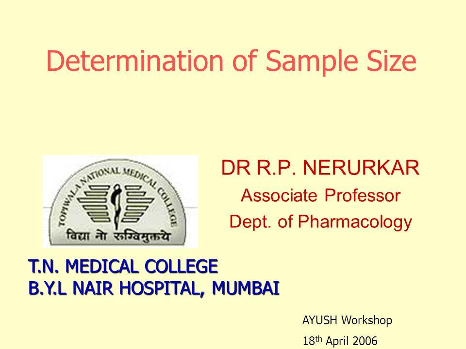 Determination of Sample Size DR R.P. NERURKAR Associate Professor Dept. of Pharmacology T.N. MEDICAL COLLEGE B.Y.L NAIR HOSPITAL, MUMBAI AYUSH Worksho
