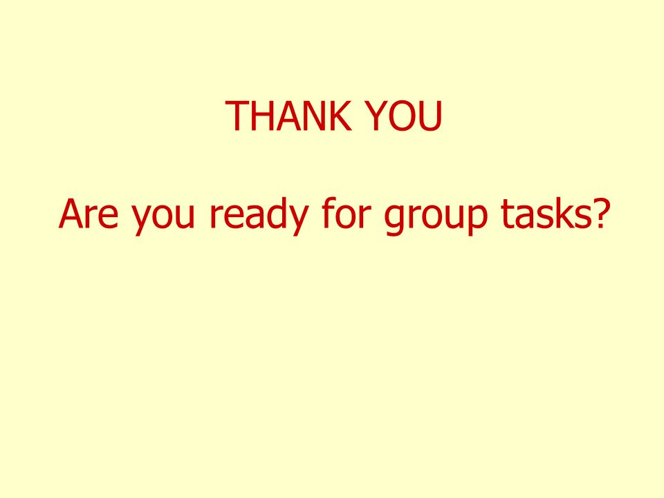 THANK YOU Are you ready for group tasks?