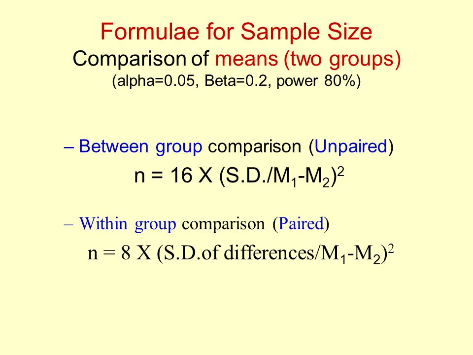Formulae for Sample Size Comparison of means (two groups) (alpha=0.05, Beta=0.2, power 80%) –Between group comparison (Unpaired) n = 16 X (S.D./M 1 -M