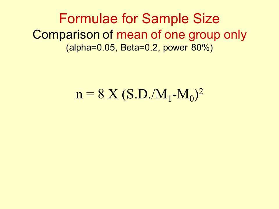 Formulae for Sample Size Comparison of mean of one group only (alpha=0.05, Beta=0.2, power 80%) n = 8 X (S.D./M 1 -M 0 ) 2