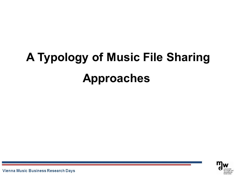 Vienna Music Business Research Days A Typology of Music File Sharing Approaches