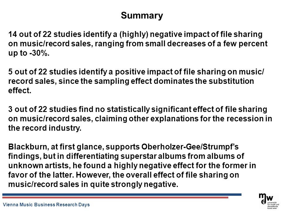 Vienna Music Business Research Days Summary 14 out of 22 studies identify a (highly) negative impact of file sharing on music/record sales, ranging fr