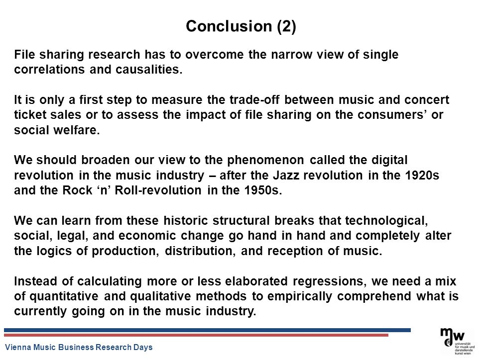 Vienna Music Business Research Days Conclusion (2) File sharing research has to overcome the narrow view of single correlations and causalities. It is