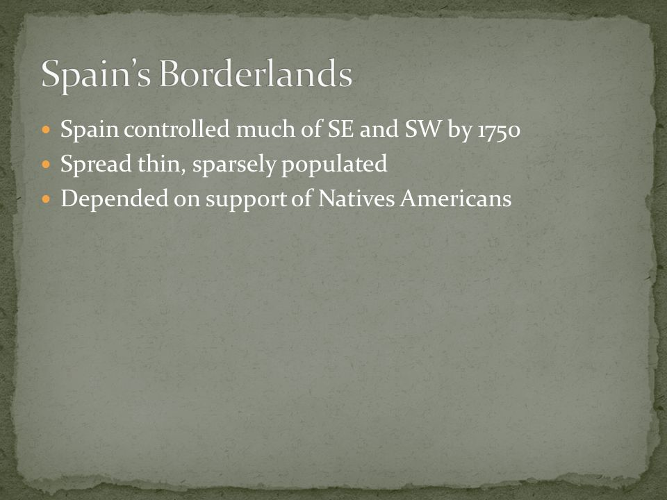Spain controlled much of SE and SW by 1750 Spread thin, sparsely populated Depended on support of Natives Americans