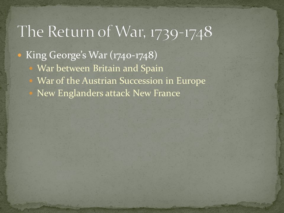 King Georges War (1740-1748) War between Britain and Spain War of the Austrian Succession in Europe New Englanders attack New France