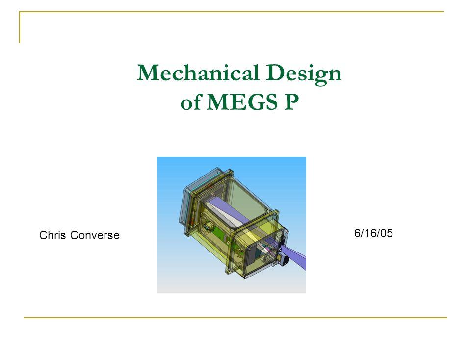 Mechanical Design of MEGS P Chris Converse 6/16/05