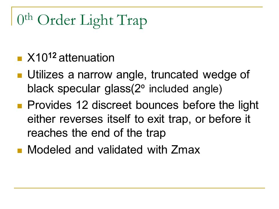 0 th Order Light Trap X10 12 attenuation Utilizes a narrow angle, truncated wedge of black specular glass(2 º included angle) Provides 12 discreet bounces before the light either reverses itself to exit trap, or before it reaches the end of the trap Modeled and validated with Zmax