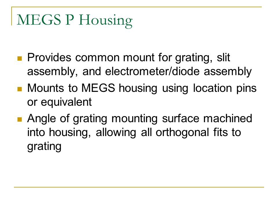 MEGS P Housing Provides common mount for grating, slit assembly, and electrometer/diode assembly Mounts to MEGS housing using location pins or equivalent Angle of grating mounting surface machined into housing, allowing all orthogonal fits to grating