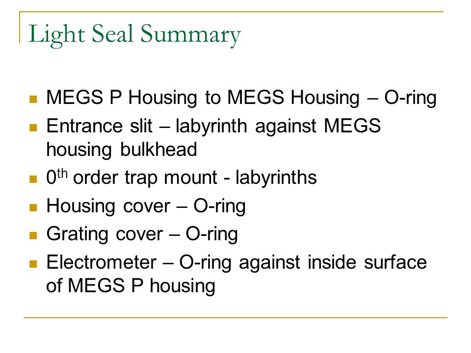 Light Seal Summary MEGS P Housing to MEGS Housing – O-ring Entrance slit – labyrinth against MEGS housing bulkhead 0 th order trap mount - labyrinths Housing cover – O-ring Grating cover – O-ring Electrometer – O-ring against inside surface of MEGS P housing