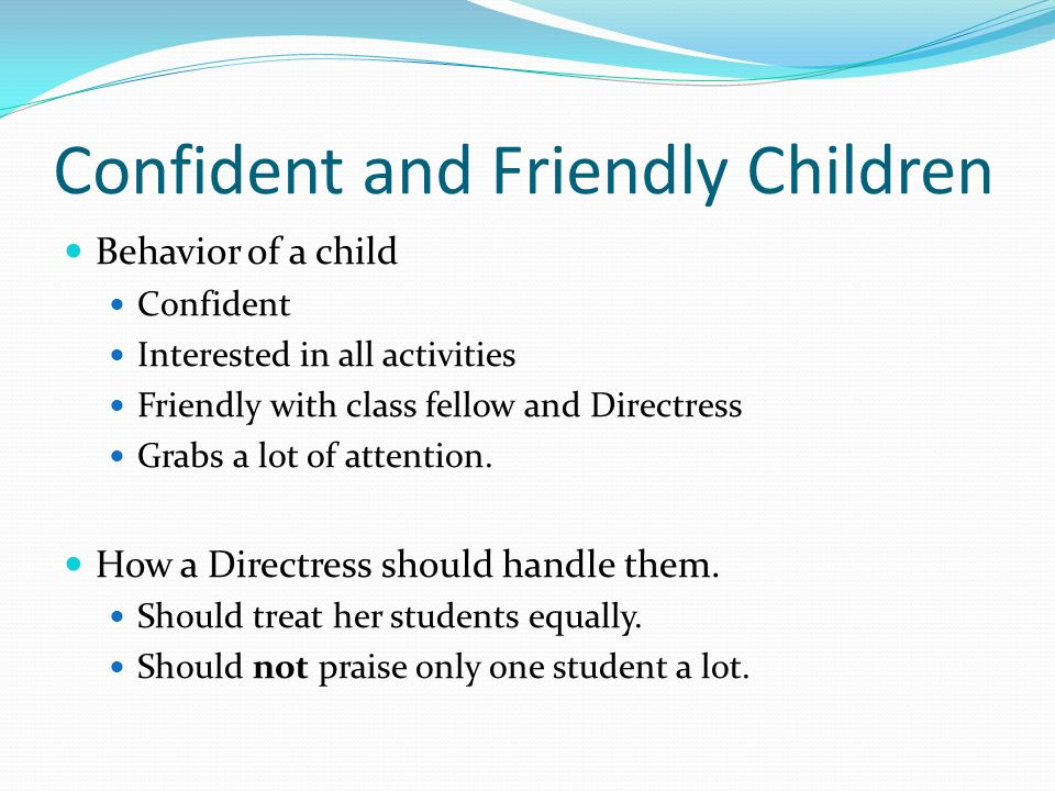 Confident and Friendly Children Behavior of a child Confident Interested in all activities Friendly with class fellow and Directress Grabs a lot of attention.