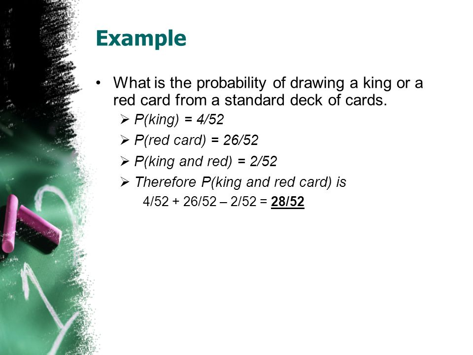 Example What is the probability of drawing a king or a red card from a standard deck of cards. P(king) = 4/52 P(red card) = 26/52 P(king and red) = 2/