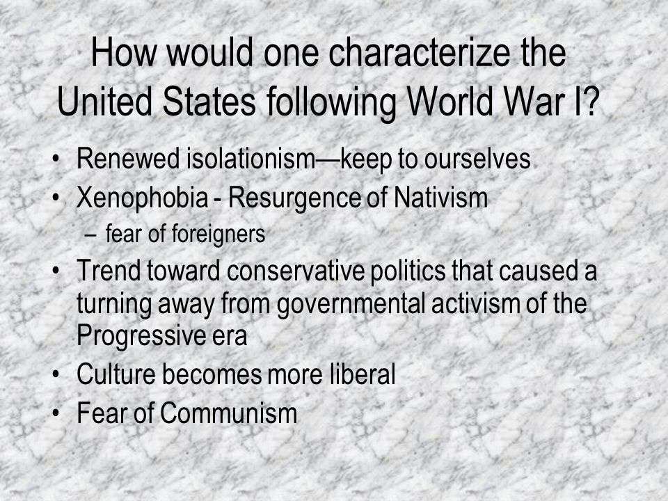 How would one characterize the United States following World War I? Renewed isolationismkeep to ourselves Xenophobia - Resurgence of Nativism –fear of