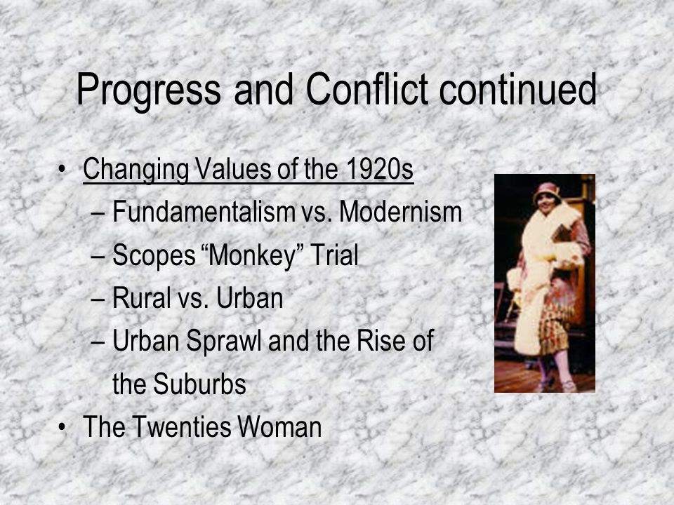 Progress and Conflict continued Changing Values of the 1920s –Fundamentalism vs. Modernism –Scopes Monkey Trial –Rural vs. Urban –Urban Sprawl and the