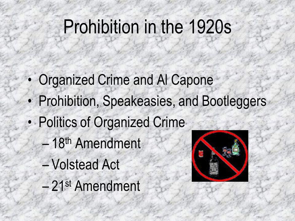 Prohibition in the 1920s Organized Crime and Al Capone Prohibition, Speakeasies, and Bootleggers Politics of Organized Crime –18 th Amendment –Volstea