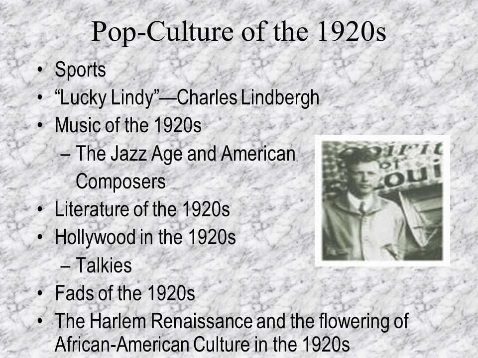 Pop-Culture of the 1920s Sports Lucky LindyCharles Lindbergh Music of the 1920s –The Jazz Age and American Composers Literature of the 1920s Hollywood