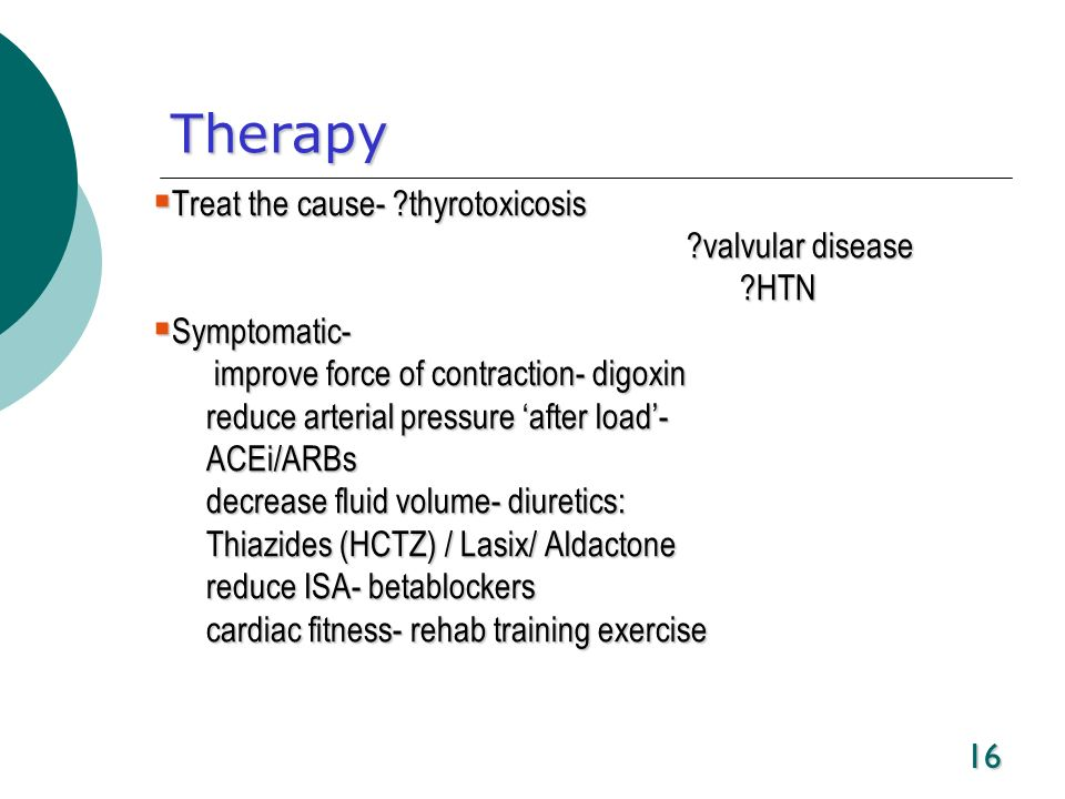 16 Therapy Treat the cause- ?thyrotoxicosis Treat the cause- ?thyrotoxicosis ?valvular disease ?HTN Symptomatic- Symptomatic- improve force of contrac
