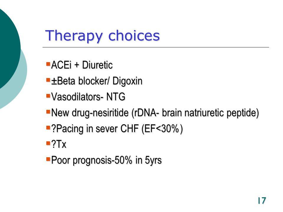17 Therapy choices ACEi + Diuretic ACEi + Diuretic ±Beta blocker/ Digoxin ±Beta blocker/ Digoxin Vasodilators- NTG Vasodilators- NTG New drug-nesiriti