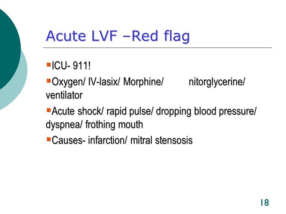 18 Acute LVF –Red flag ICU- 911! ICU- 911! Oxygen/ IV-lasix/ Morphine/ nitorglycerine/ ventilator Oxygen/ IV-lasix/ Morphine/ nitorglycerine/ ventilat