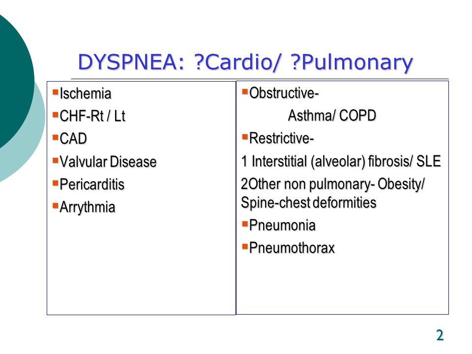 2 DYSPNEA: ?Cardio/ ?Pulmonary Ischemia Ischemia CHF-Rt / Lt CHF-Rt / Lt CAD CAD Valvular Disease Valvular Disease Pericarditis Pericarditis Arrythmia