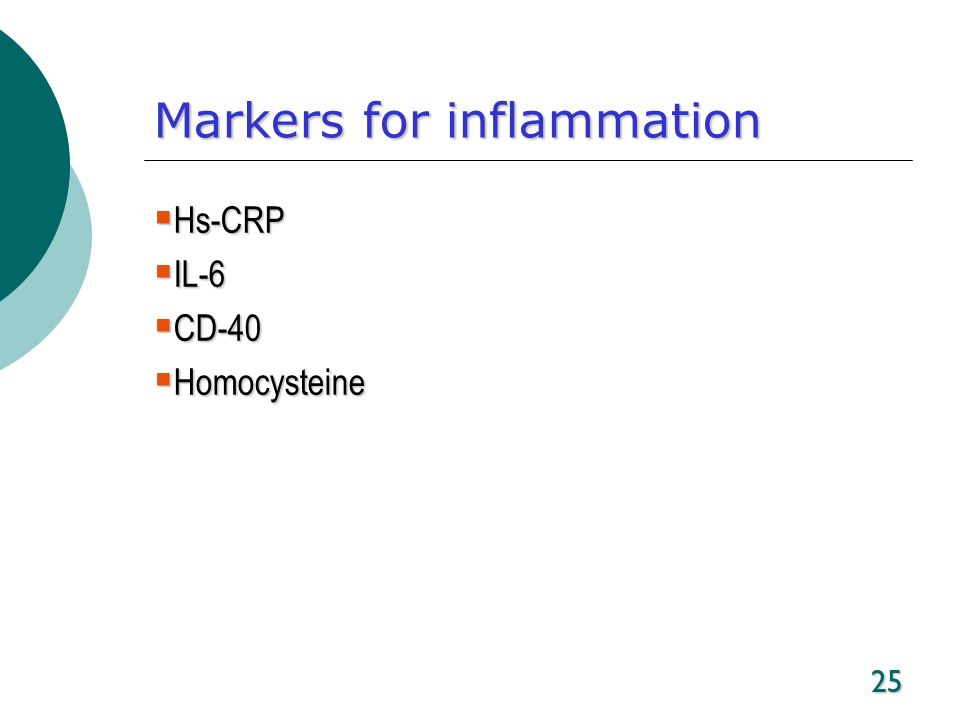 25 Markers for inflammation Hs-CRP Hs-CRP IL-6 IL-6 CD-40 CD-40 Homocysteine Homocysteine