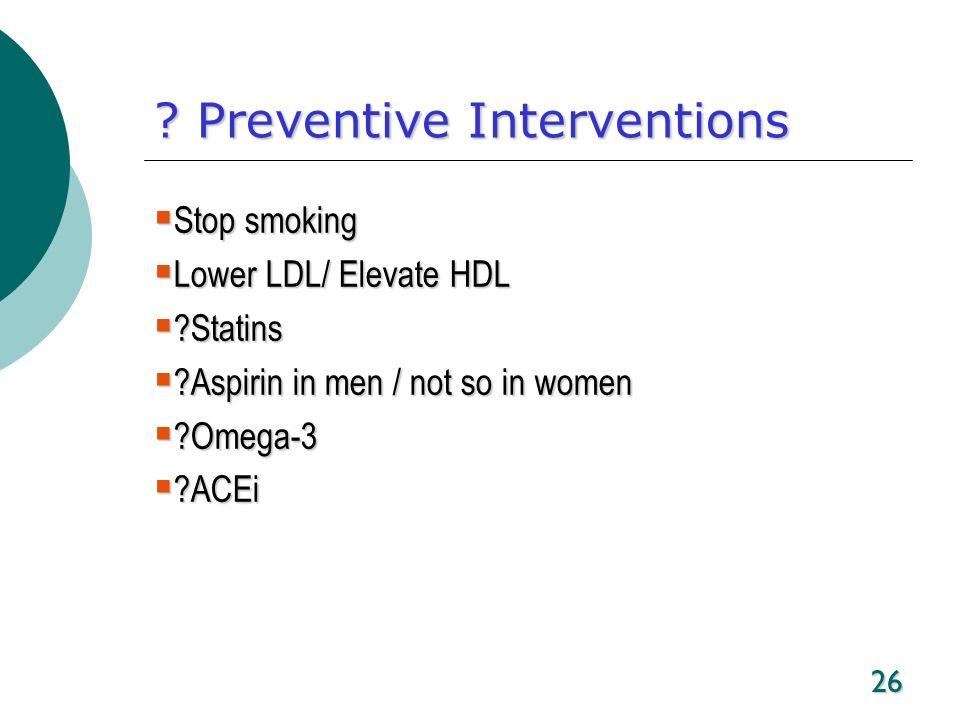 26 ? Preventive Interventions Stop smoking Stop smoking Lower LDL/ Elevate HDL Lower LDL/ Elevate HDL ?Statins ?Statins ?Aspirin in men / not so in wo