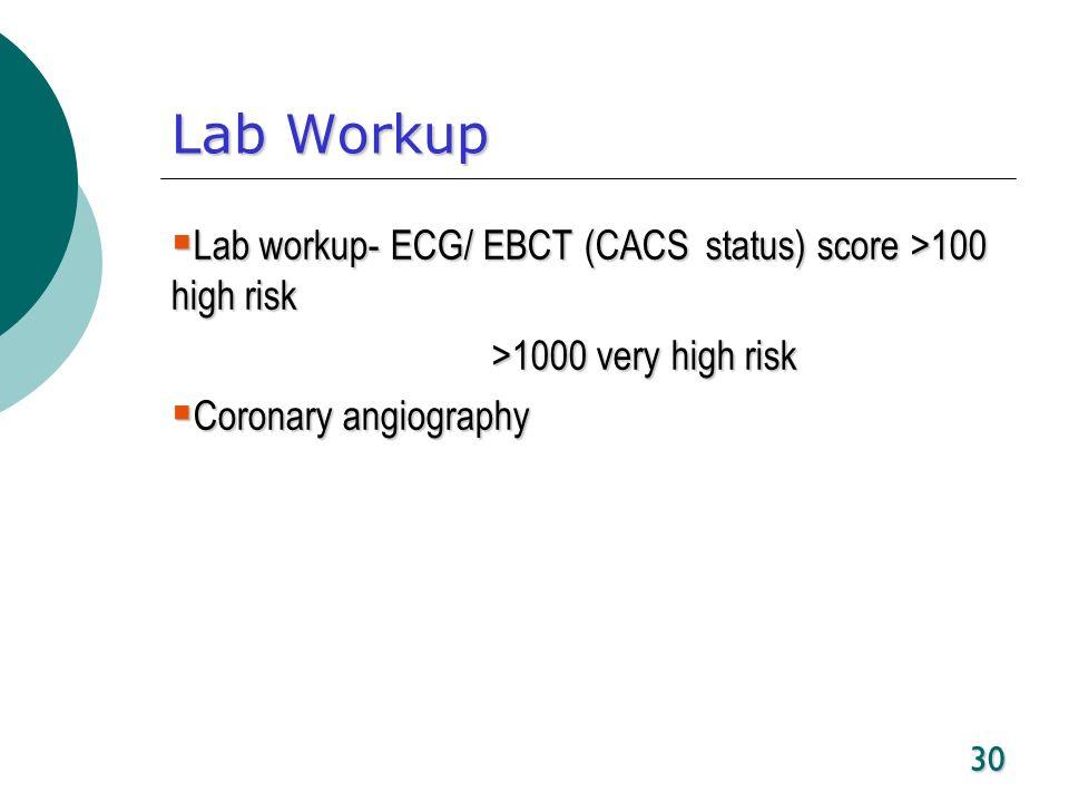 30 Lab Workup Lab workup- ECG/ EBCT (CACS status) score >100 high risk Lab workup- ECG/ EBCT (CACS status) score >100 high risk >1000 very high risk C