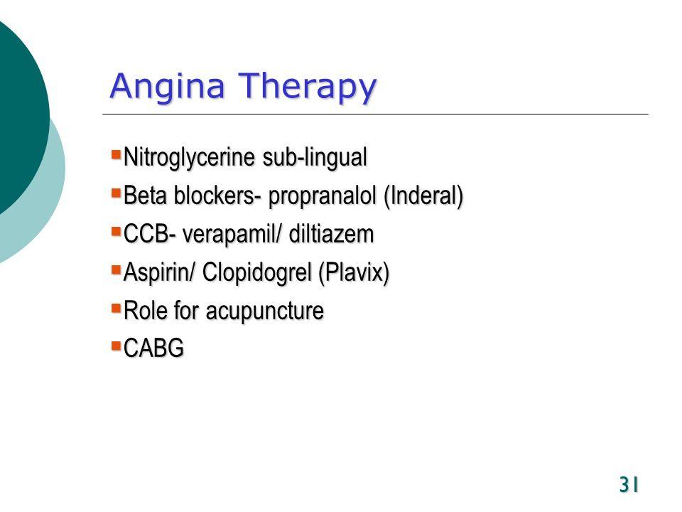 31 Angina Therapy Nitroglycerine sub-lingual Nitroglycerine sub-lingual Beta blockers- propranalol (Inderal) Beta blockers- propranalol (Inderal) CCB-