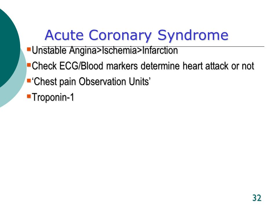 32 Acute Coronary Syndrome Unstable Angina>Ischemia>Infarction Unstable Angina>Ischemia>Infarction Check ECG/Blood markers determine heart attack or n