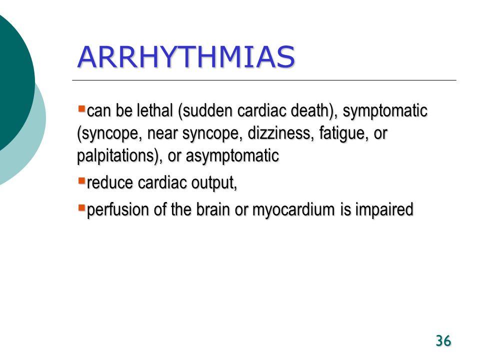 36 ARRHYTHMIAS can be lethal (sudden cardiac death), symptomatic (syncope, near syncope, dizziness, fatigue, or palpitations), or asymptomatic can be