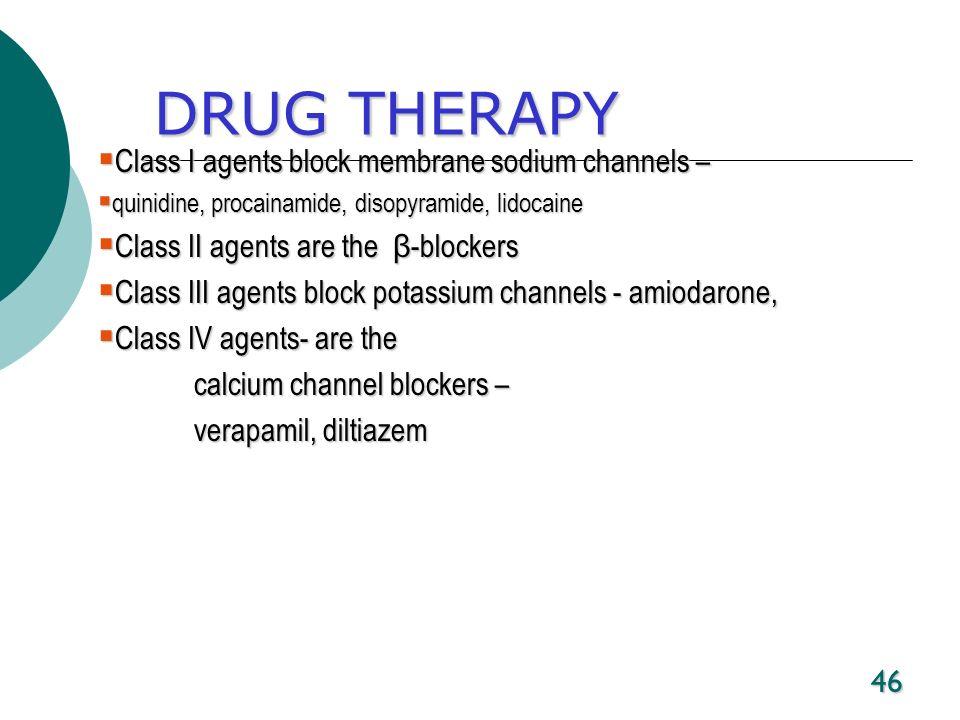 46 DRUG THERAPY Class I agents block membrane sodium channels – Class I agents block membrane sodium channels – quinidine, procainamide, disopyramide,