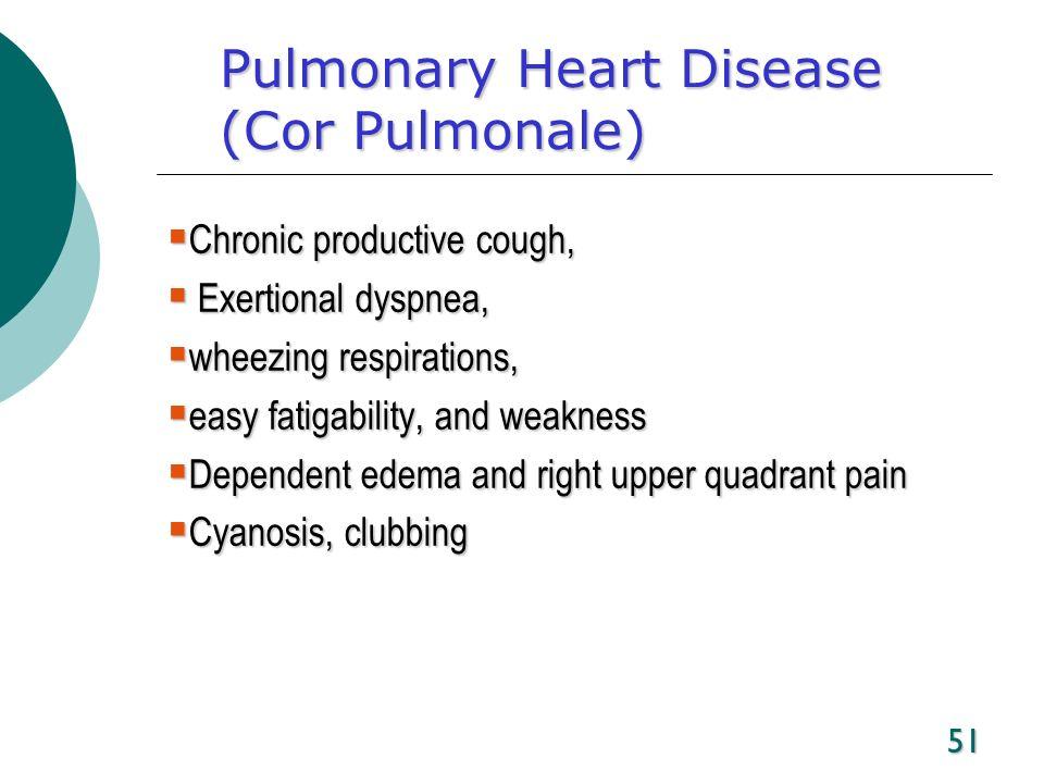 51 Pulmonary Heart Disease (Cor Pulmonale) Chronic productive cough, Chronic productive cough, Exertional dyspnea, Exertional dyspnea, wheezing respir