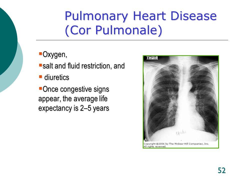 52 Pulmonary Heart Disease (Cor Pulmonale) Oxygen, Oxygen, salt and fluid restriction, and salt and fluid restriction, and diuretics diuretics Once co