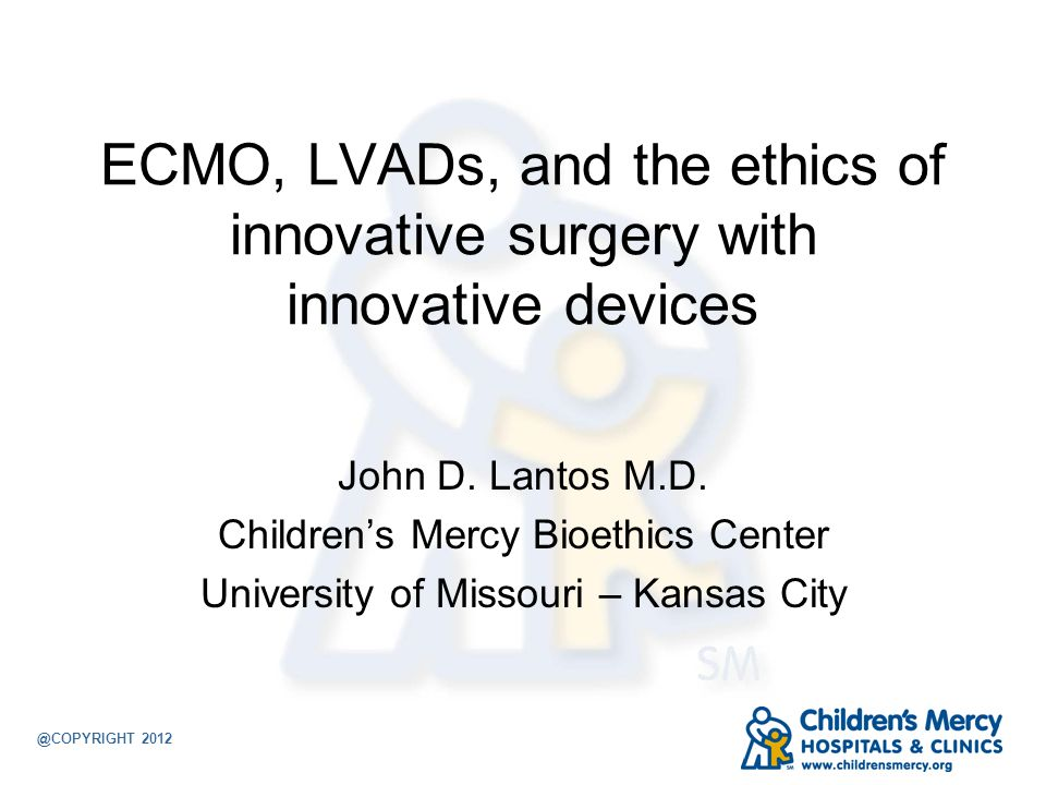 ECMO, LVADs, and the ethics of innovative surgery with innovative devices John D. Lantos M.D. Childrens Mercy Bioethics Center University of Missouri
